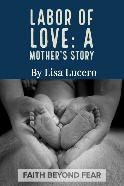 Lisa Lucero, Faith beyond Fear, #faithbeyondfear, faithbeyondfear.com, Alynda Long, editor, testimony, labor of love, a mother's story
